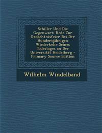 Schiller Und Die Gegenwart: Rede Zur Gedachtnisfeier Bei Der Hundertjahrigen Wiederkehr Seines Todestages an Der Universitat Heidelberg - Primary