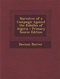 Narrative of a Campaign Against the Kabailes of Algeria - Primary Source Edition