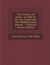 History of India: As Told by Its Own Historians. the Muhammadan Period
