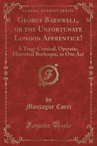 Georgy Barnwell, or the Unfortunate London Apprentice!