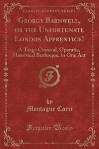 Georgy Barnwell, or the Unfortunate London Apprentice!