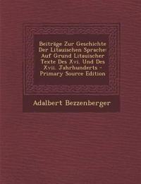 Beitrage Zur Geschichte Der Litauischen Sprache: Auf Grund Litauischer Texte Des XVI. Und Des XVII. Jahrhunderts - Primary Source Edition