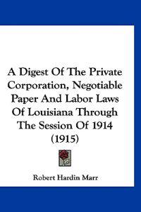 A Digest of the Private Corporation, Negotiable Paper and Labor Laws of Louisiana Through the Session of 1914