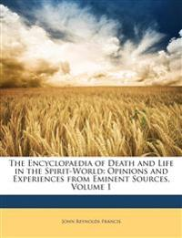 The Encyclopaedia of Death and Life in the Spirit-World: Opinions and Experiences from Eminent Sources, Volume 1