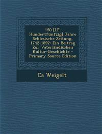 150 [I.E. Hundertfünfzig] Jahre Schlesische Zeitung, 1742-1892: Ein Beitrag Zur Vaterländischen Kultur-Geschichte