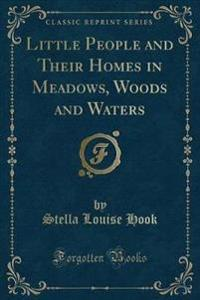 Little People and Their Homes in Meadows, Woods and Waters (Classic Reprint)