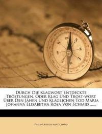 Durch Die Klagwort Entdeckte Tröstungen, Oder Klag Und Trost-wort Über Den Jähen Und Kläglichen Tod Maria Johanna Elisabetha Rosa Von Schmid ......