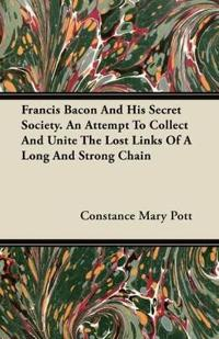 Francis Bacon And His Secret Society. An Attempt To Collect And Unite The Lost Links Of A Long And Strong Chain