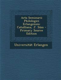 Acta Seminarii Philologici Erlangensis: Catulliana, J. Süss - Primary Source Edition