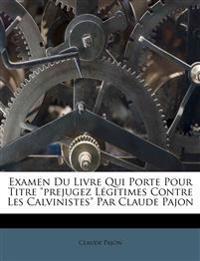 """Examen Du Livre Qui Porte Pour Titre """"prejugez Légitimes Contre Les Calvinistes"""" Par Claude Pajon"""