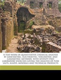 A text-book of quantitative chemical analysis by gravimetric, electrolytic, volumetric and gasometric methods, with seventy-two laboratory exercises g