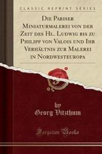 Die Pariser Miniaturmalerei von der Zeit des Hl. Ludwig bis zu Philipp von Valois und Ihr Verhältnis zur Malerei in Nordwesteuropa (Classic Reprint)