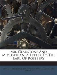 Mr. Gladstone And Midlothian: A Letter To The Earl Of Rosebery