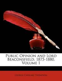 Public Opinion and Lord Beaconsfield, 1875-1880, Volume 1