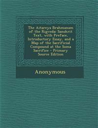 The Aitareya Brahmanam of the Rigveda: Sanskrit Text, with Preface, Introductory Essay, and a Map of the Sacrificial Compound at the Soma Sacrifice -