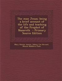 Man Jesus; Being a Brief Account of the Life and Teaching of the Prophet of Nazareth