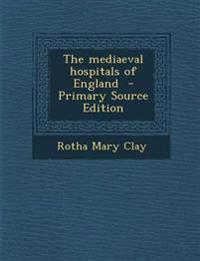 The mediaeval hospitals of England  - Primary Source Edition