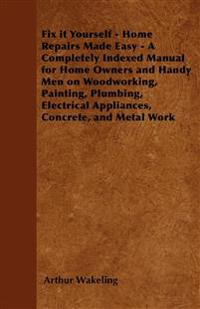 Fix it Yourself - Home Repairs Made Easy - A Completely Indexed Manual for Home Owners and Handy Men on Woodworking, Painting, Plumbing, Electrical Ap
