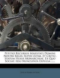 Petitio Recursus Maiestati Domini Nostri Regis: Super Ultim. Et Critic. Statum Huius Monarchiae, Ex Quo Sociat. Iesu Nuncupata Expulsa ......