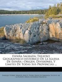 España Sagrada: Theatro Geographico-historico De La Iglesia De España : Origen, Divisiones, Y Limites De Todas Sus Provincias ...