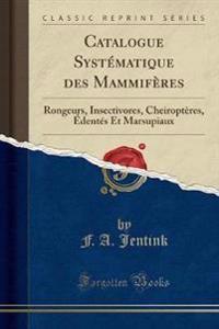 Catalogue Systématique Des Mammifères: Rongeurs, Insectivores, Cheiroptères, Édentés Et Marsupiaux (Classic Reprint)