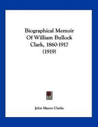 Biographical Memoir of William Bullock Clark, 1860-1917