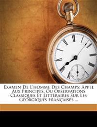 Examen de L'Homme Des Champs: Appel Aux Principes, Ou Observations Classiques Et Litt Raires Sur Les G Orgiques Fran Aises ...