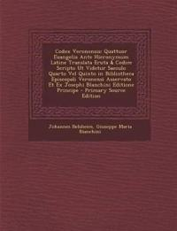 Codex Veronensis: Quattuor Euangelia Ante Hieronymum Latine Translata Eruta & Codice Scripto UT Videtur Saeculo Quarto Vel Quinto in Bib