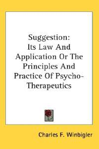 Suggestion: Its Law And Application Or The Principles And Practice Of Psycho-Therapeutics