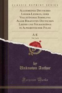 Allgemeines Deutsches Lieder-Lexikon, oder Vollständige Sammlung Aller Bekannten Deutschen Lieder und Volksgesänge in Alphabetischer Folge, Vol. 1 of 4