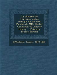 La Chanson de Fortunio; Opera Comique En Un Acte. Paroles de MM. Hector Cremieux Et Ludovic Halevy - Primary Source Edition