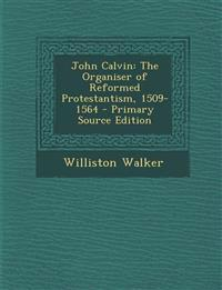 John Calvin: The Organiser of Reformed Protestantism, 1509-1564 - Primary Source Edition