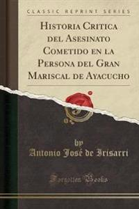 Historia Critica del Asesinato Cometido en la Persona del Gran Mariscal de Ayacucho (Classic Reprint)