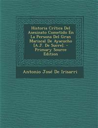 Historia Critica del Asesinato Cometido En La Persona del Gran Mariscal de Ayacucho [A.J. de Sucre]. - Primary Source Edition