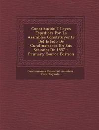 Constitucion I Leyes Espedidas Por La Asamblea Constituyente del Estado de Cundinamarca En Sus Sesiones de 1857 - Primary Source Edition