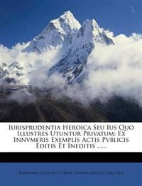 Iurisprudentia Heroica Seu Ius Quo Illustres Utuntur Privatum: Ex Innvmeris Exemplis Actis Pvblicis Editis Et Ineditis ......
