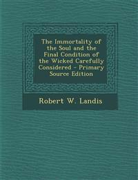 The Immortality of the Soul and the Final Condition of the Wicked Carefully Considered - Primary Source Edition