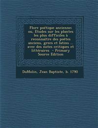 Flore poétique ancienne; ou, Etudes sur les plantes les plus difficiles à reconnaître des poëtes anciens, grecs et latins ... avec des notes critiques
