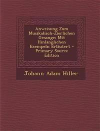Anweisung Zum Musikalisch-Zierlichen Gesange: Mit Hinlanglichen Exempeln Erlautert - Primary Source Edition