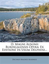 D. Magni Ausonii Burdigalensis Opera: Ex Editione In Usum Delphini...