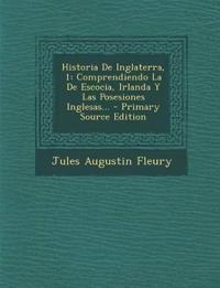 Historia de Inglaterra, 1: Comprendiendo La de Escocia, Irlanda y Las Posesiones Inglesas... - Primary Source Edition