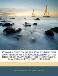 Commemoration of the One Hundredth Anniversary of the Organization of the Diocese of Maryland: Held in Baltimore, May 29Th & 30Th, 1883 : 1783-1883