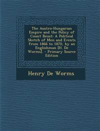 The Austro-Hungarian Empire and the Policy of Count Beust: A Political Sketch of Men and Events from 1866 to 1870, by an Englishman [H. de Worms]. - P