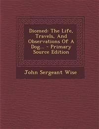 Diomed: The Life, Travels, And Observations Of A Dog...