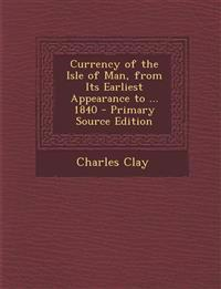 Currency of the Isle of Man, from Its Earliest Appearance to ... 1840