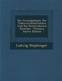 Der Grundgedanke Der Volkswirtschaftslehre Und Die Rententheorie Ricardos - Primary Source Edition