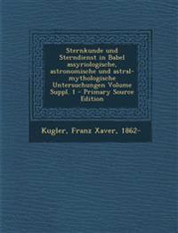 Sternkunde Und Sterndienst in Babel Assyriologische, Astronomische Und Astral-Mythologische Untersuchungen Volume Suppl. 1 - Primary Source Edition