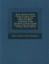 Flora Lipsiensis Sistens Plantas in Agris Circuli Lipsici Tam Sponte Nascentes Quam Frequentius Cultas Secundum Systema Sexuale Revisum Atque Emendatu