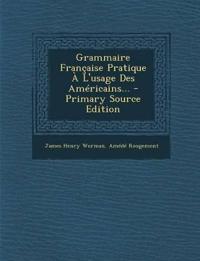 Grammaire Francaise Pratique A L'Usage Des Americains... - Primary Source Edition