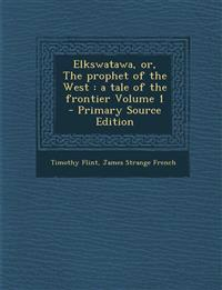 Elkswatawa, Or, the Prophet of the West: A Tale of the Frontier Volume 1 - Primary Source Edition